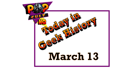 Today in Geek History - March 13
