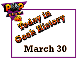 Today in Geek History - March 30